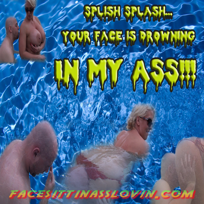 Splish Splash your Face is drowning in my Ass